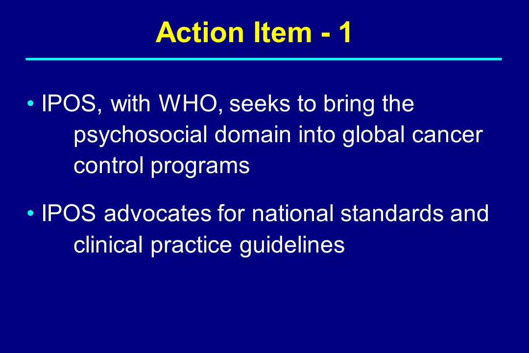 Action Item - 1 IPOS, with WHO, seeks to bring the psychosocial domain into global cancer control programs.