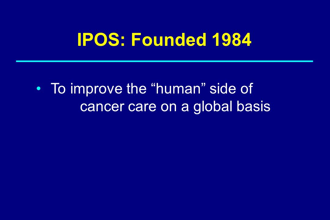 IPOS: Founded 1984 To improve the human side of cancer care on a global basis