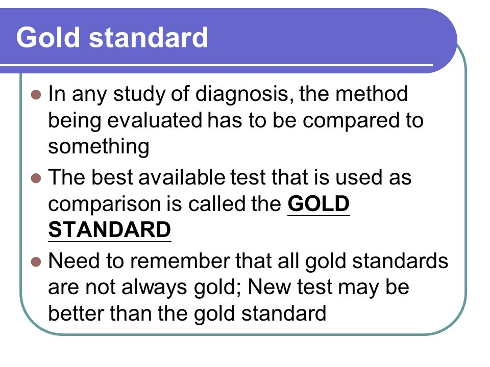 Gold standard In any study of diagnosis, the method being evaluated has to be compared to something.