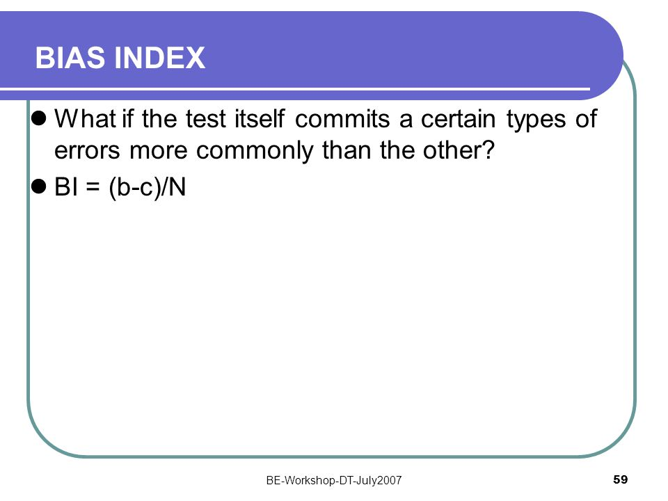 BIAS INDEX What if the test itself commits a certain types of errors more commonly than the other BI = (b-c)/N.