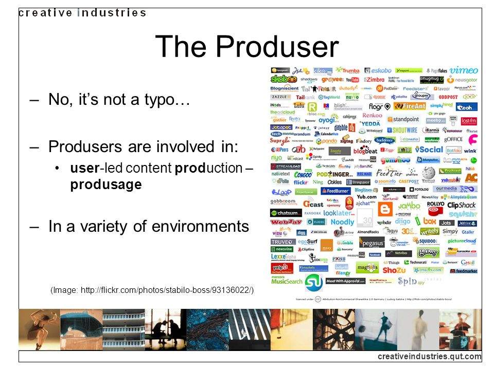 The Produser No, it's not a typo… Produsers are involved in: