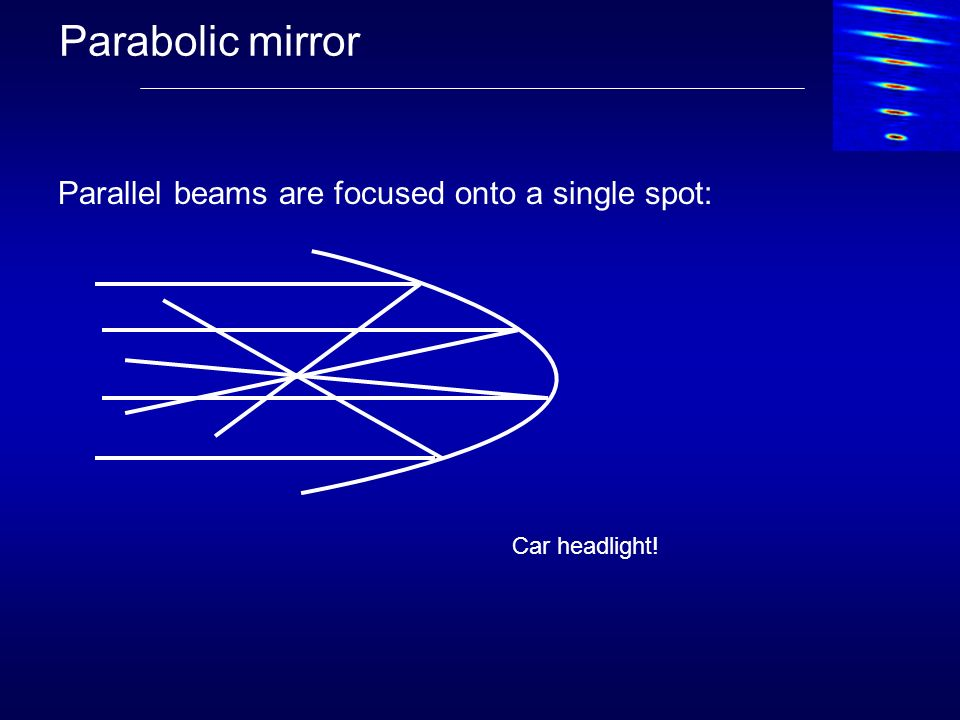 Parabolic mirror Parallel beams are focused onto a single spot: