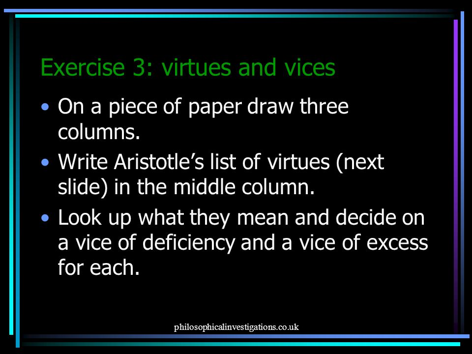 virtues and vices with aristotle and Aristotle lists the principle virtues along with their corresponding vices, as represented in the following table a virtuous person exhibits all of the virtues: they do not properly exist as distinct qualities but rather as different aspects of a virtuous life.