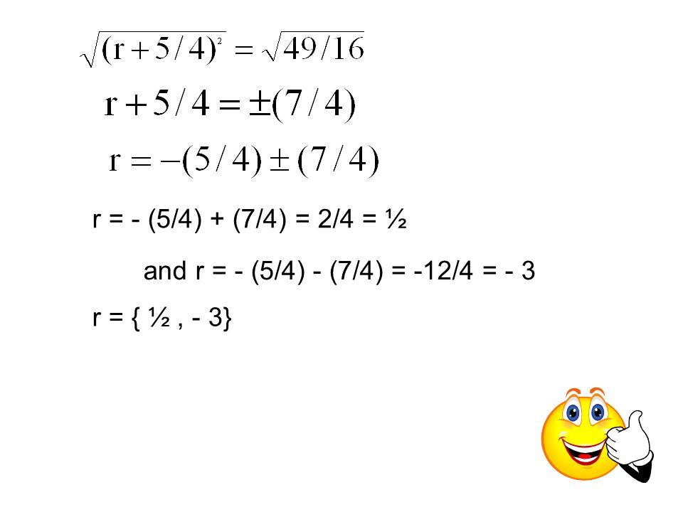 r = - (5/4) + (7/4) = 2/4 = ½ and r = - (5/4) - (7/4) = -12/4 = - 3 r = { ½ , - 3}