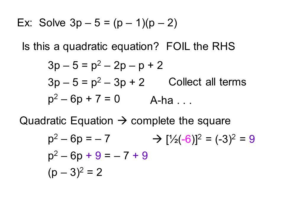 Ex: Solve 3p – 5 = (p – 1)(p – 2) Is this a quadratic equation FOIL the RHS. 3p – 5 = p2 – 2p – p + 2.