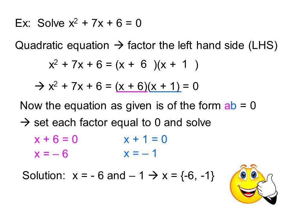 Ex: Solve x2 + 7x + 6 = 0 Quadratic equation  factor the left hand side (LHS) x2 + 7x + 6 = (x + )(x + )
