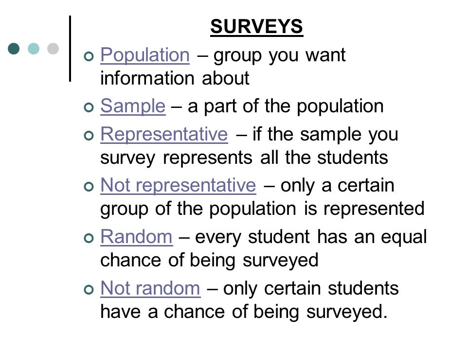 SURVEYS Population – group you want information about. Sample – a part of the population.