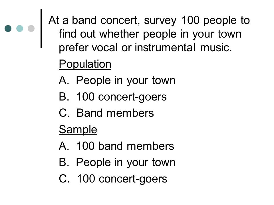At a band concert, survey 100 people to find out whether people in your town prefer vocal or instrumental music.