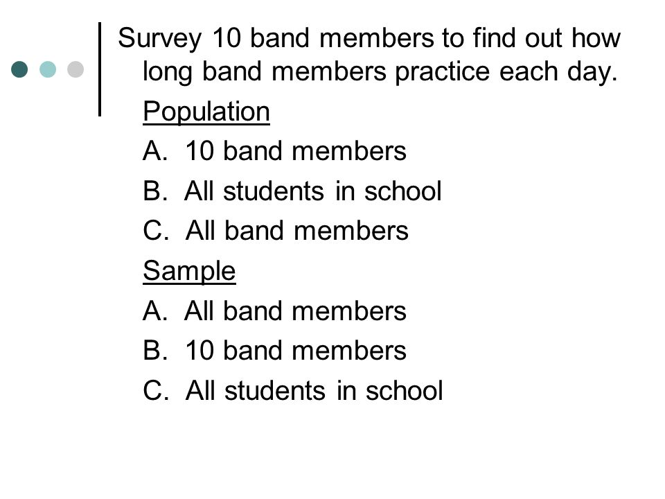 Survey 10 band members to find out how long band members practice each day.
