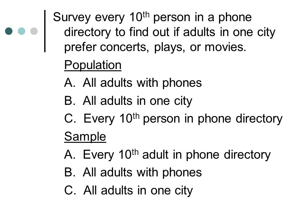 Survey every 10th person in a phone directory to find out if adults in one city prefer concerts, plays, or movies.