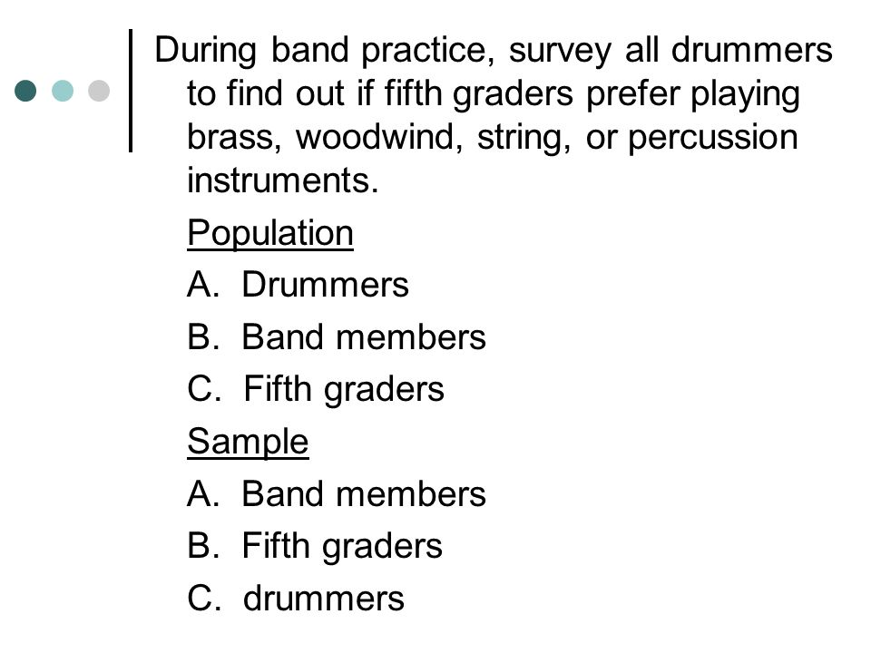During band practice, survey all drummers to find out if fifth graders prefer playing brass, woodwind, string, or percussion instruments.
