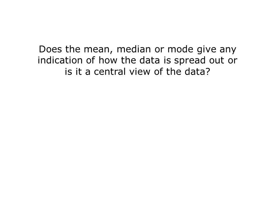 Does the mean, median or mode give any indication of how the data is spread out or is it a central view of the data