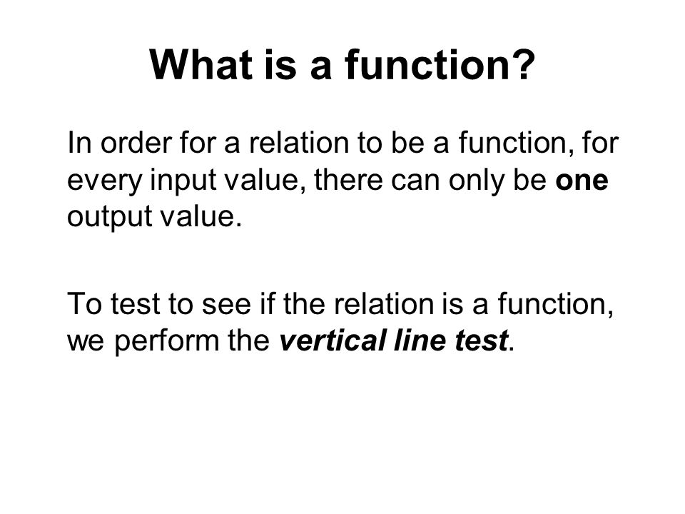 What is a function In order for a relation to be a function, for every input value, there can only be one output value.