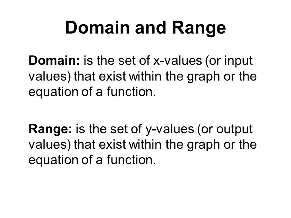 Domain and Range Domain: is the set of x-values (or input values) that exist within the graph or the equation of a function.