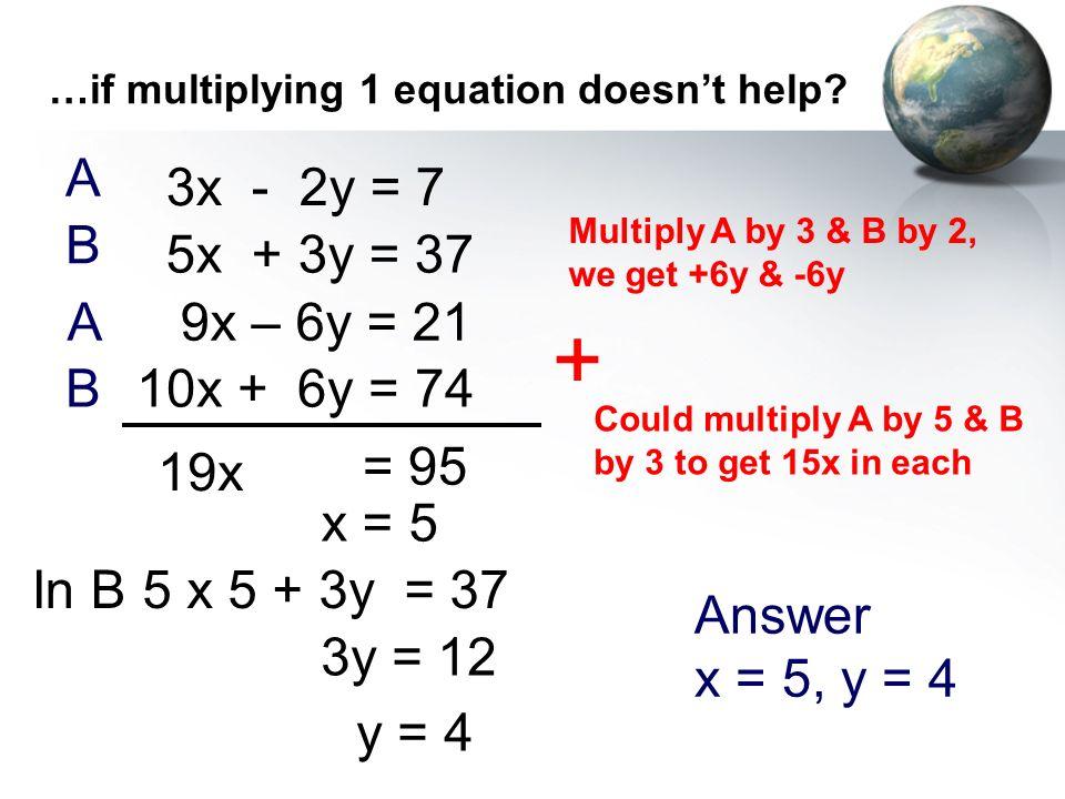 + A 3x - 2y = 7 B 5x + 3y = 37 A 9x – 6y = 21 B 10x + 6y = 74 19x = 95