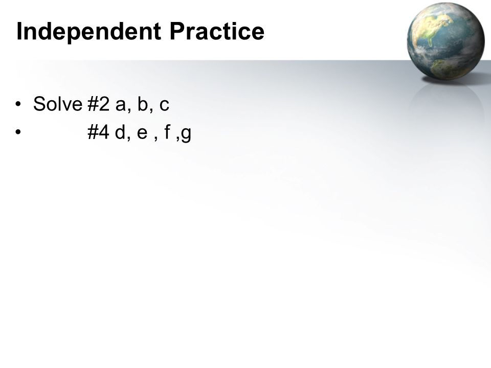 Independent Practice Solve #2 a, b, c #4 d, e , f ,g