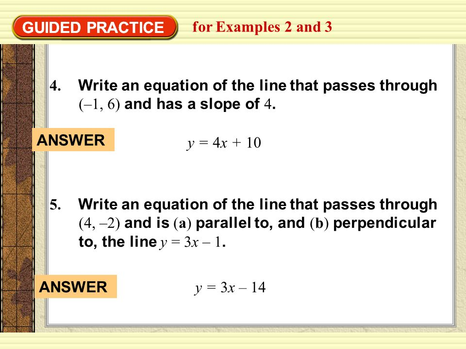 GUIDED PRACTICE GUIDED PRACTICE. for Examples 2 and 3. 4. Write an equation of the line that passes through (–1, 6) and has a slope of 4.