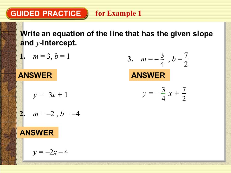 GUIDED PRACTICE for Example 1. Write an equation of the line that has the given slope and y-intercept.