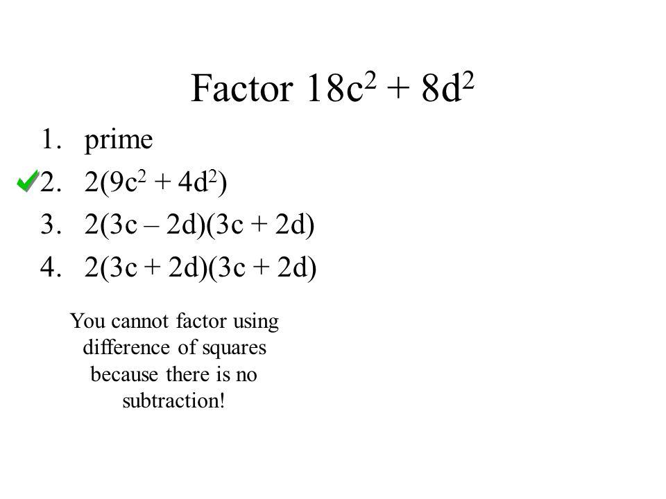 Factor 18c2 + 8d2 prime 2(9c2 + 4d2) 2(3c – 2d)(3c + 2d)
