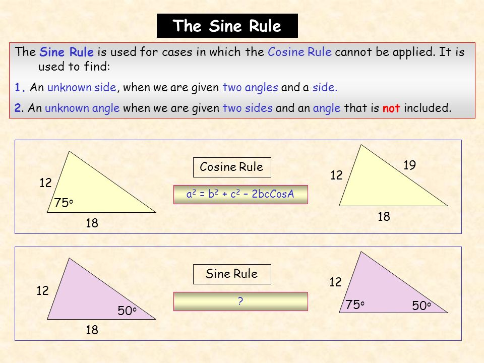 The Sine Rule The Sine Rule is used for cases in which the Cosine Rule cannot be applied. It is used to find: