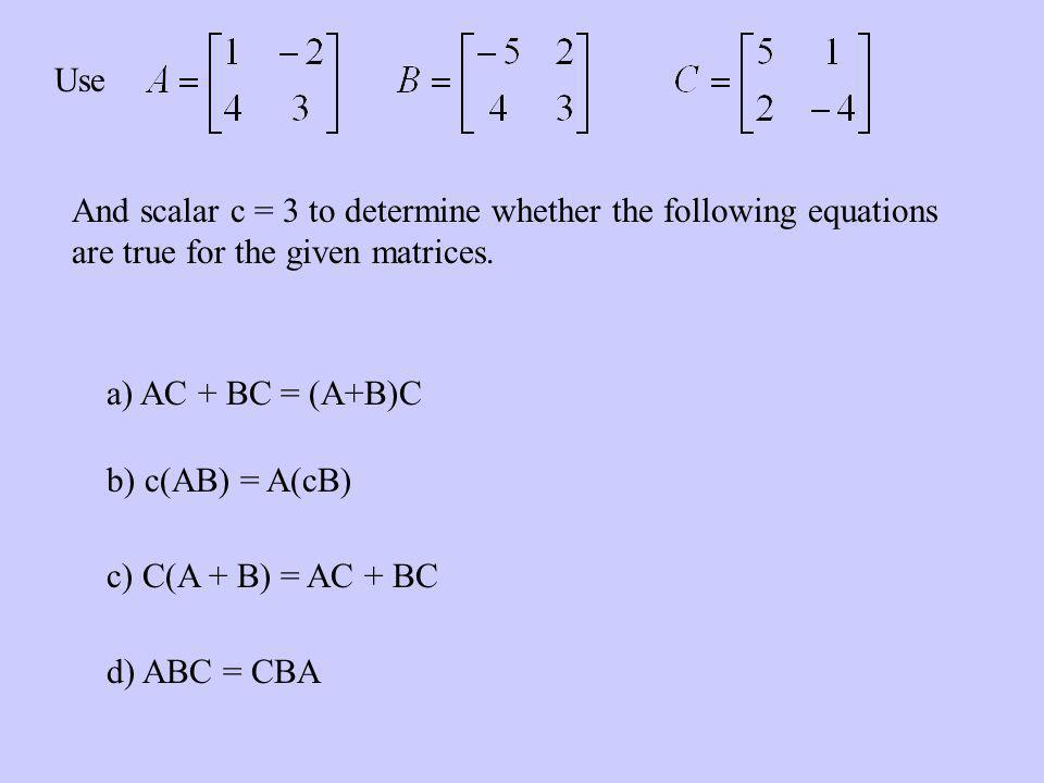 Use And scalar c = 3 to determine whether the following equations are true for the given matrices. a) AC + BC = (A+B)C.