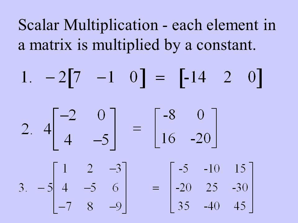 Scalar Multiplication - each element in a matrix is multiplied by a constant.