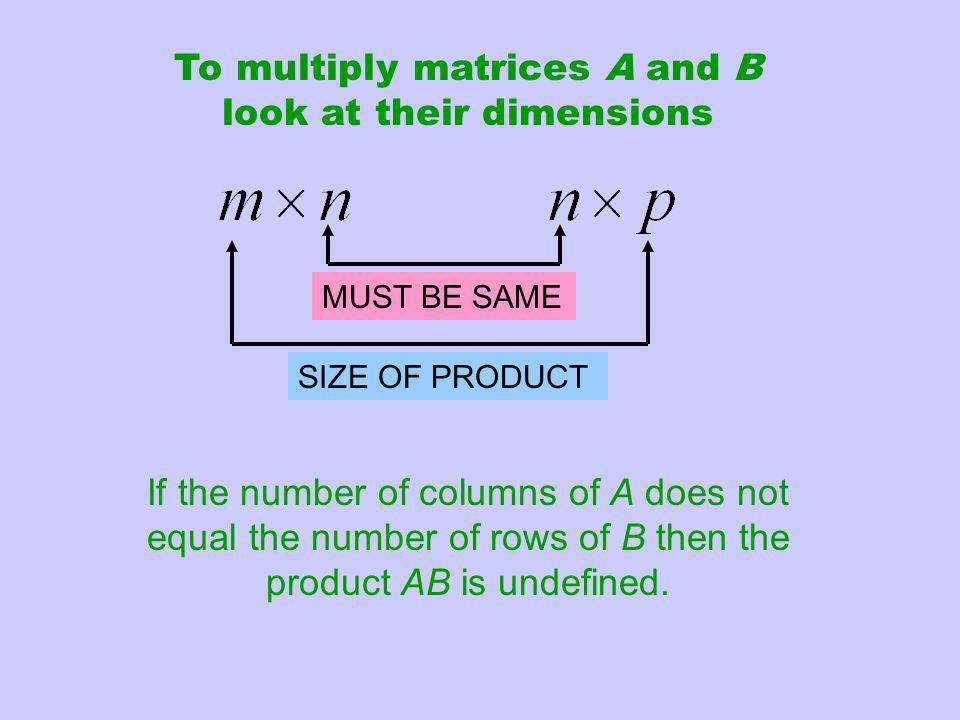 To multiply matrices A and B look at their dimensions