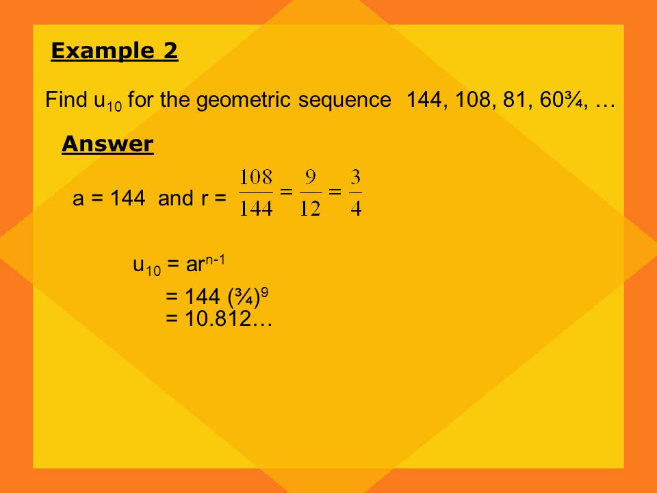 Example 2 Find u10 for the geometric sequence 144, 108, 81, 60¾, … Answer. a = 144 and r = u10 = arn-1.