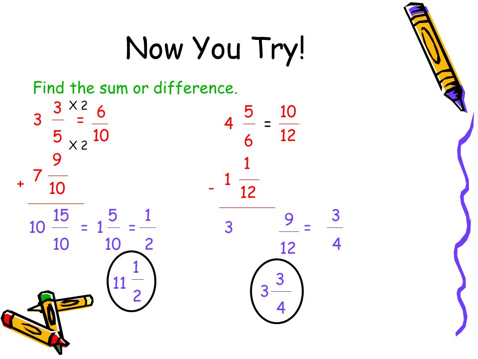 Now You Try! Find the sum or difference. 3 5 10 6 5 6 10 3 = 4 = 12 10