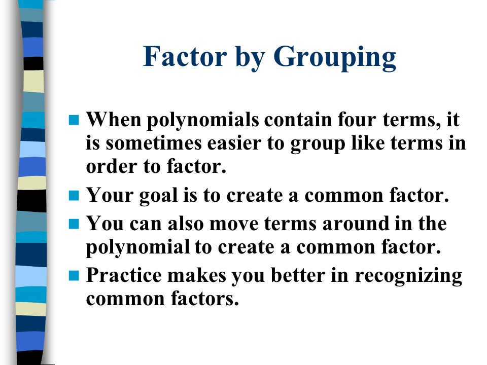Factor by Grouping When polynomials contain four terms, it is sometimes easier to group like terms in order to factor.