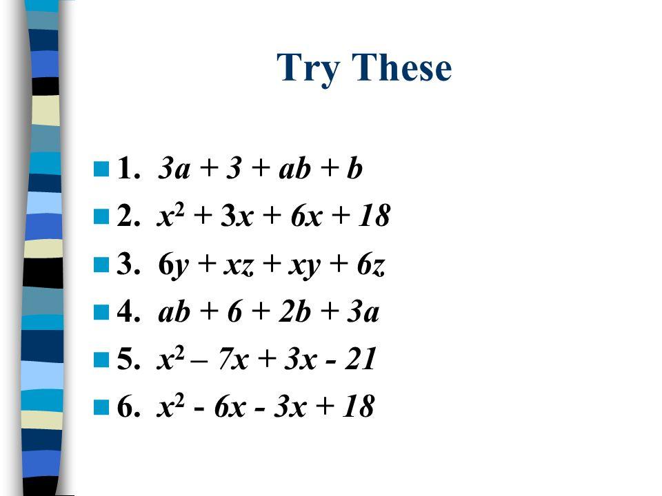 Try These 1. 3a + 3 + ab + b 2. x2 + 3x + 6x + 18 3. 6y + xz + xy + 6z