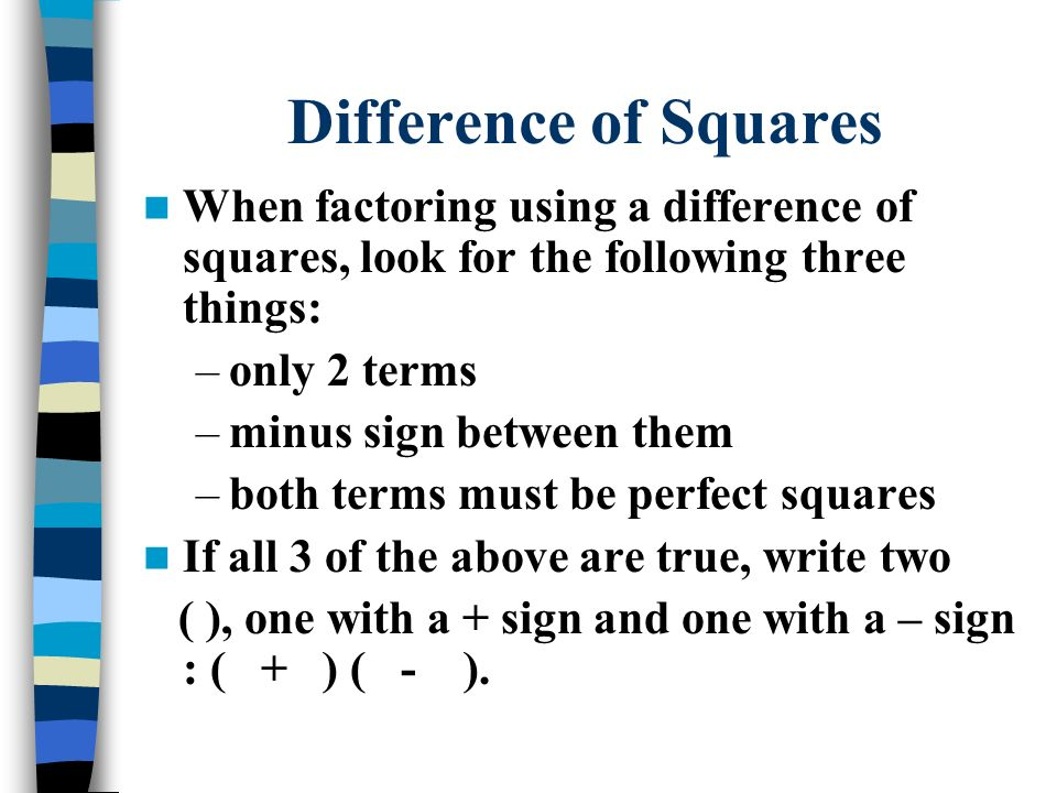 Difference of Squares When factoring using a difference of squares, look for the following three things: