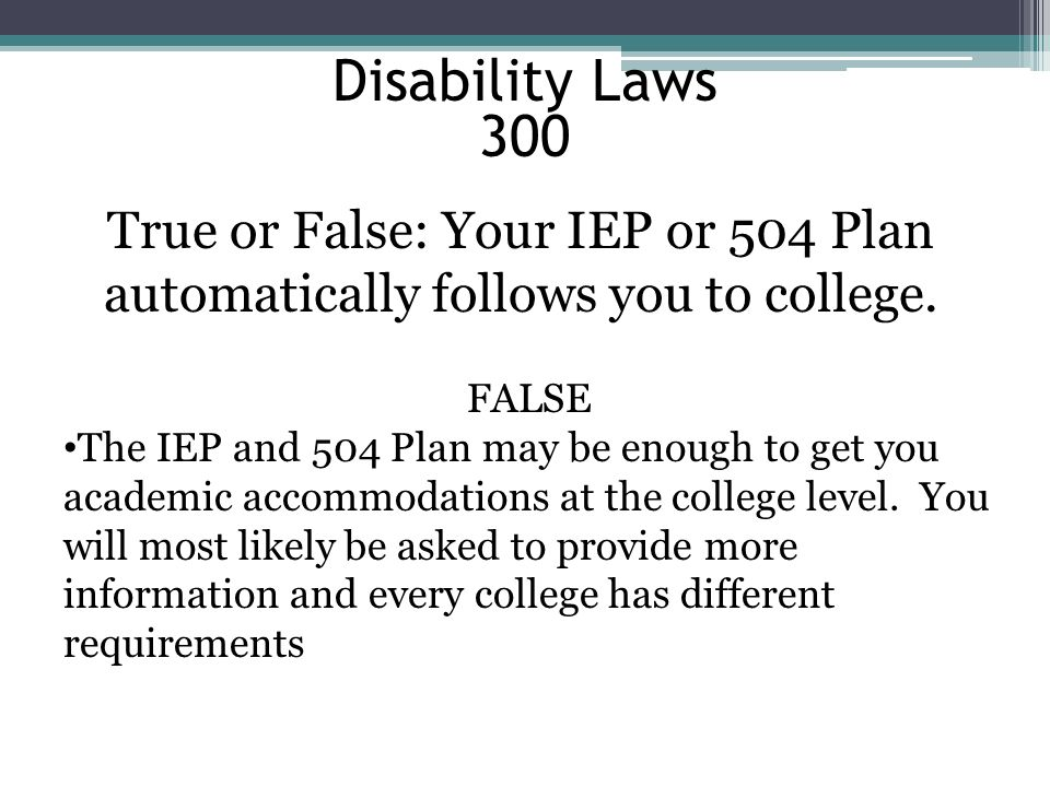 Disability Laws 300. True or False: Your IEP or 504 Plan automatically follows you to college. FALSE.