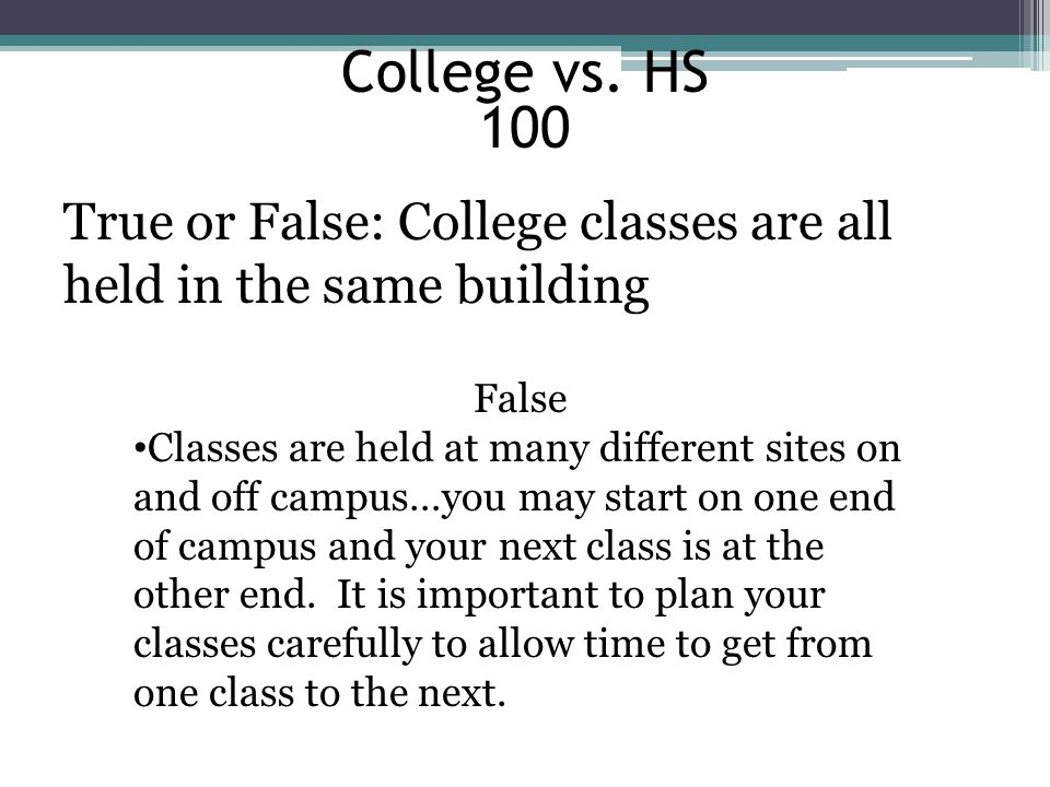 College vs. HS 100. True or False: College classes are all held in the same building. False.