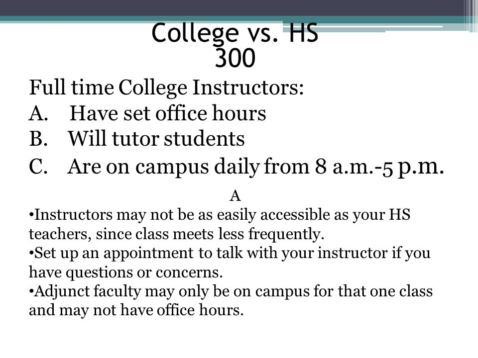 College vs. HS 300. Full time College Instructors: A. Have set office hours. Will tutor students.