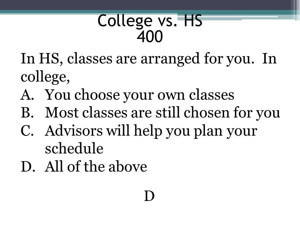 College vs. HS 400 In HS, classes are arranged for you. In college,