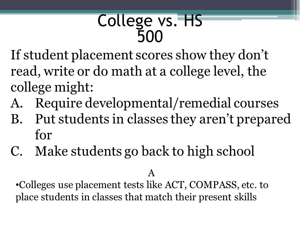 College vs. HS 500. If student placement scores show they don't read, write or do math at a college level, the college might: