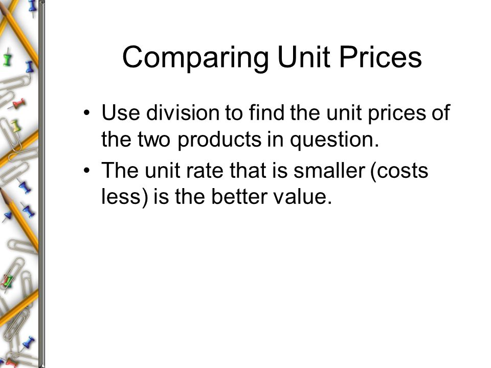 Comparing Unit Prices Use division to find the unit prices of the two products in question.