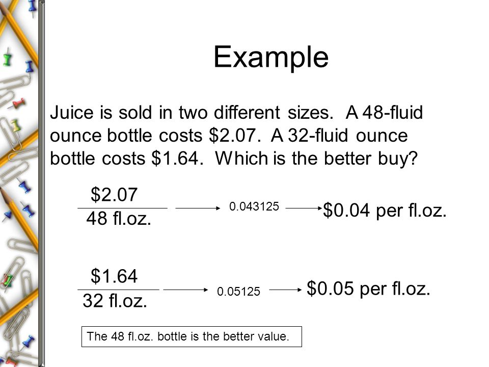 Example Juice is sold in two different sizes. A 48-fluid ounce bottle costs $2.07. A 32-fluid ounce bottle costs $1.64. Which is the better buy