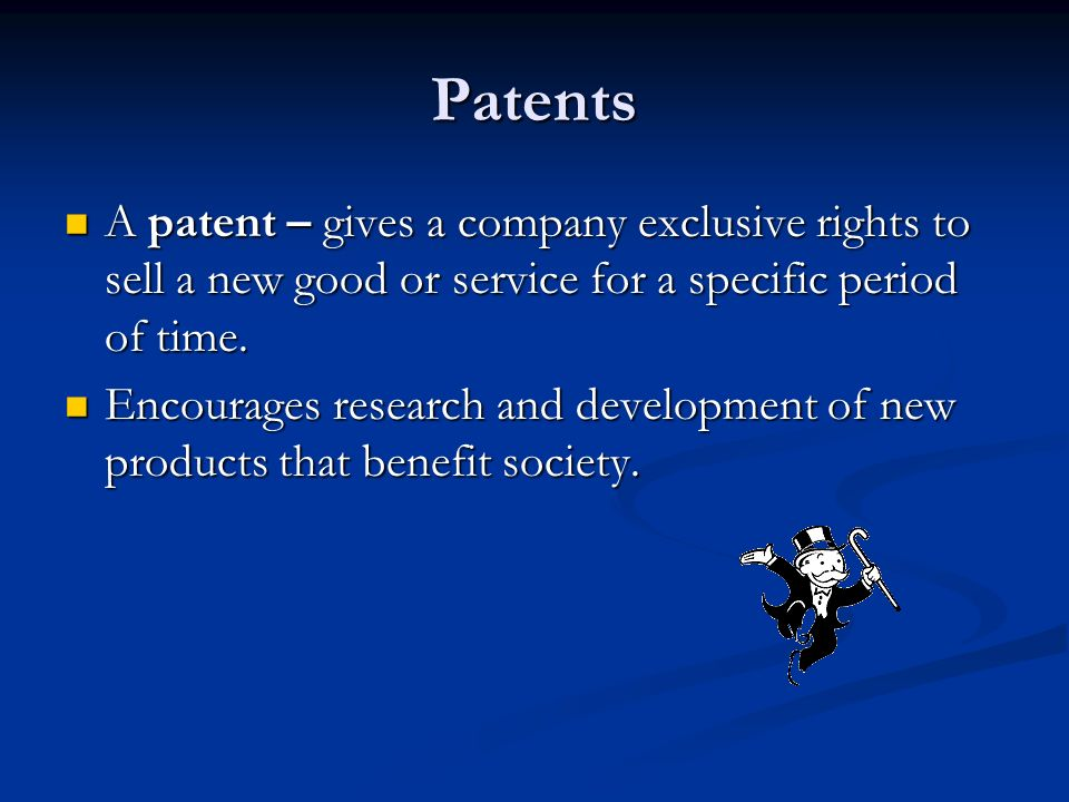 Patents A patent – gives a company exclusive rights to sell a new good or service for a specific period of time.