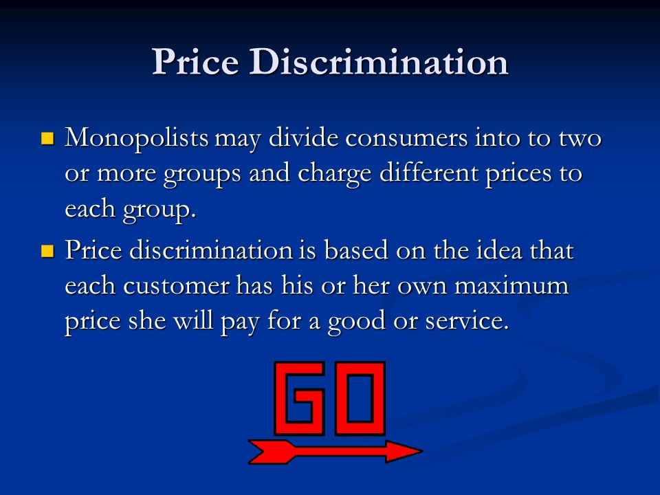 Price Discrimination Monopolists may divide consumers into to two or more groups and charge different prices to each group.