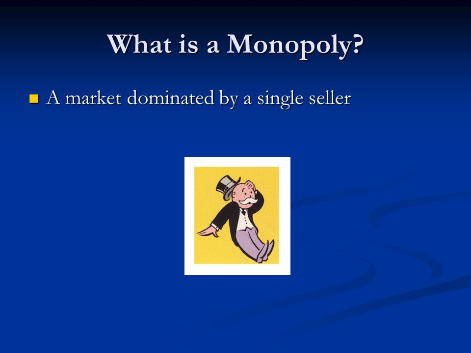 What is a Monopoly A market dominated by a single seller