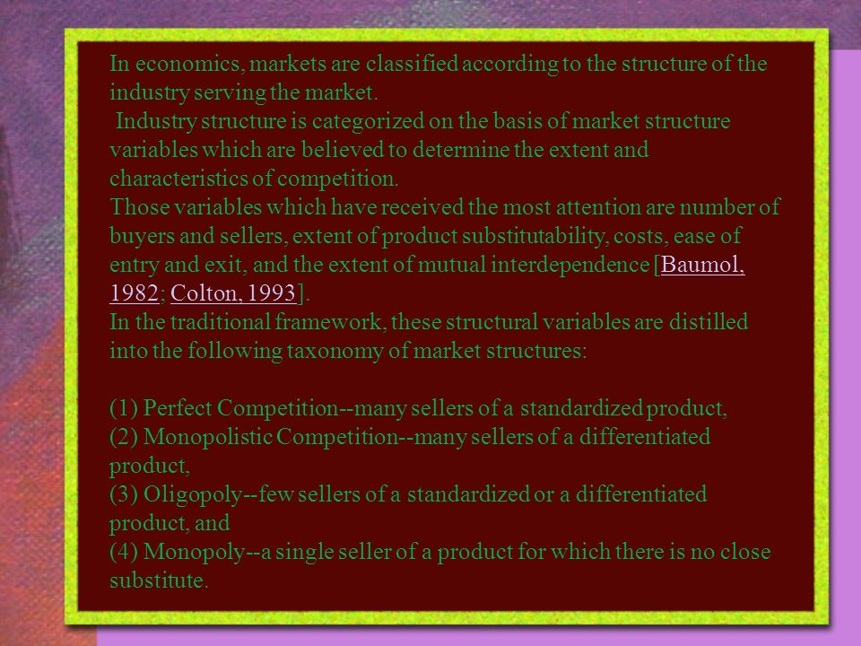 In economics, markets are classified according to the structure of the industry serving the market.