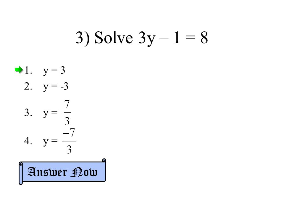 3) Solve 3y – 1 = 8 y = 3 y = -3 y = Answer Now