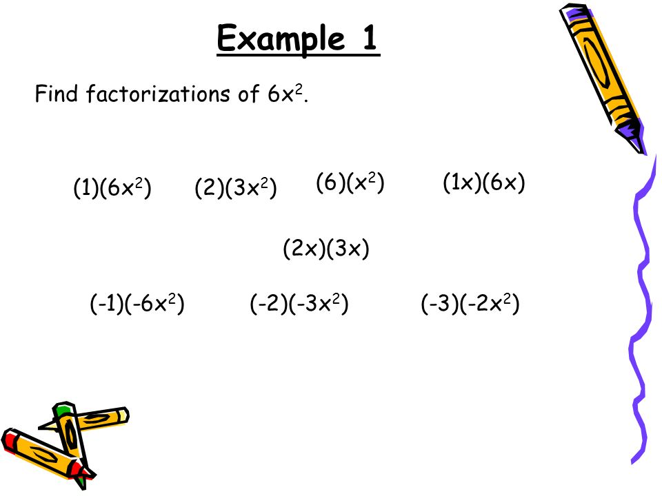 Example 1 Find factorizations of 6x2. (6)(x2) (1x)(6x) (1)(6x2)