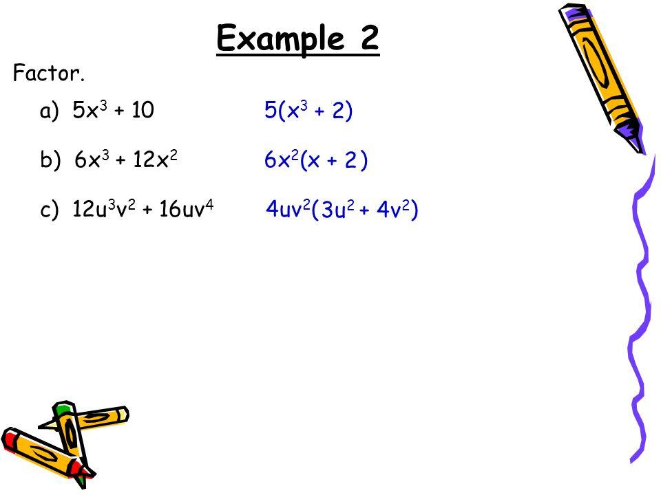 Example 2 Factor. a) 5x3 + 10 5( ) x3 + 2 b) 6x3 + 12x2 6x2( ) x + 2