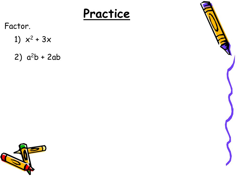 Practice Factor. 1) x2 + 3x 2) a2b + 2ab