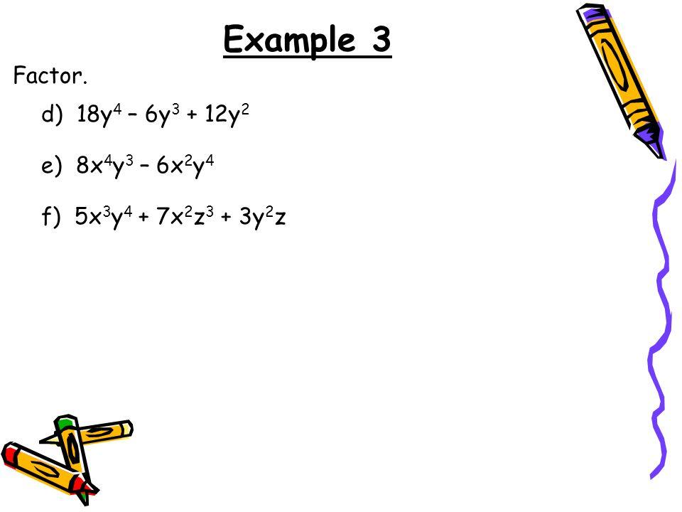 Example 3 Factor. d) 18y4 – 6y3 + 12y2 e) 8x4y3 – 6x2y4