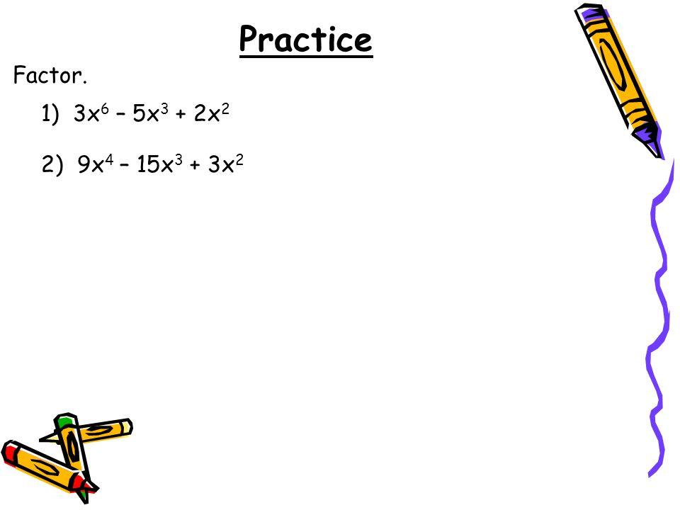 Practice Factor. 1) 3x6 – 5x3 + 2x2 2) 9x4 – 15x3 + 3x2