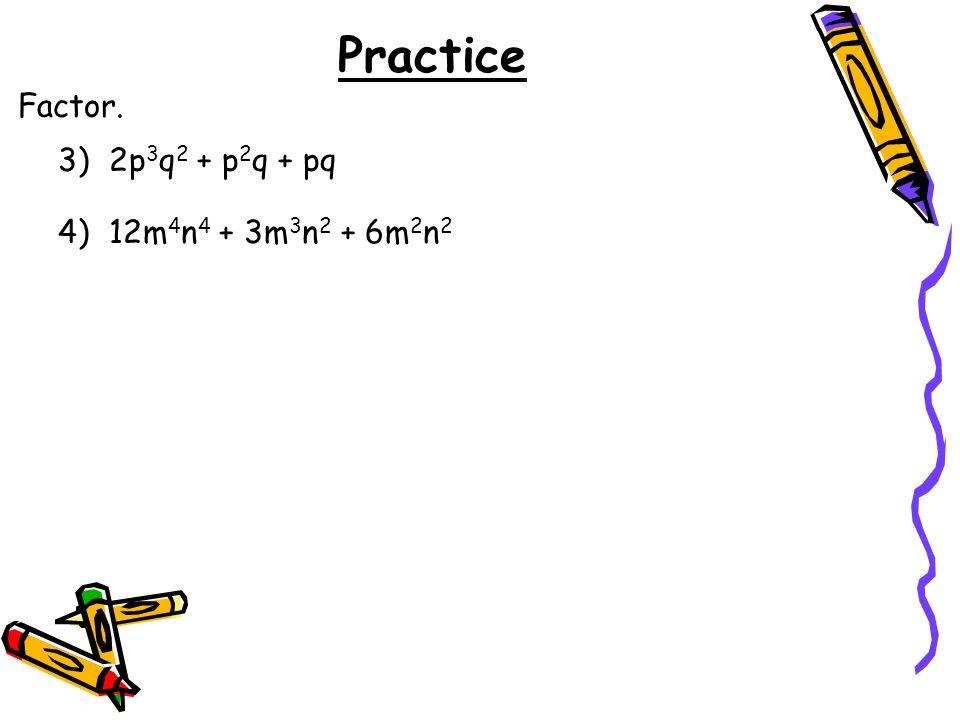 Practice Factor. 3) 2p3q2 + p2q + pq 4) 12m4n4 + 3m3n2 + 6m2n2